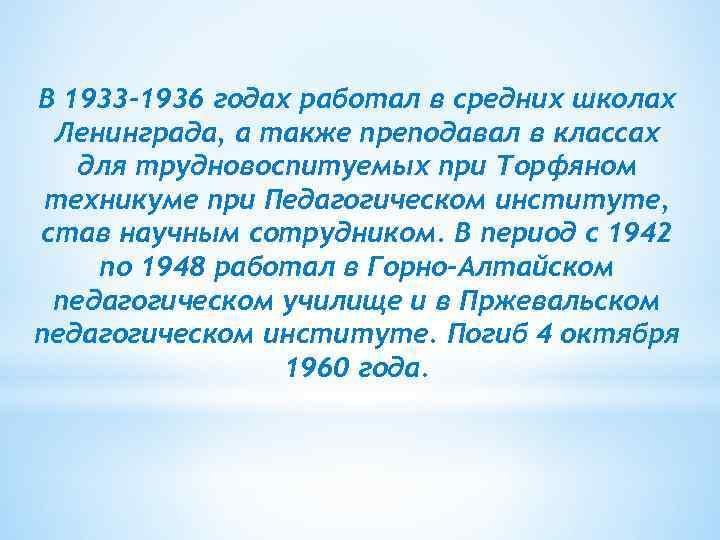 В 1933 -1936 годах работал в средних школах Ленинграда, а также преподавал в классах