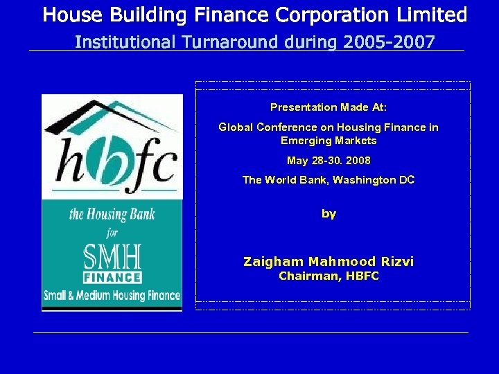 House Building Finance Corporation Limited Institutional Turnaround during 2005 -2007 Presentation Made At: Global
