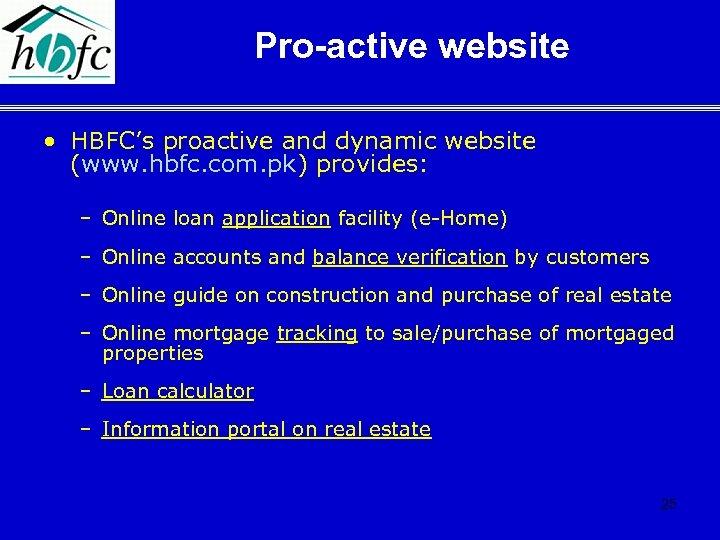 Pro-active website • HBFC's proactive and dynamic website (www. hbfc. com. pk) provides: –