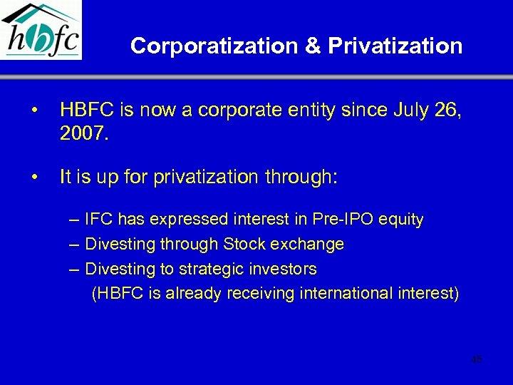 Corporatization & Privatization • HBFC is now a corporate entity since July 26, 2007.