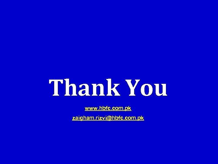 Thank You www. hbfc. com. pk zaigham. rizvi@hbfc. com. pk