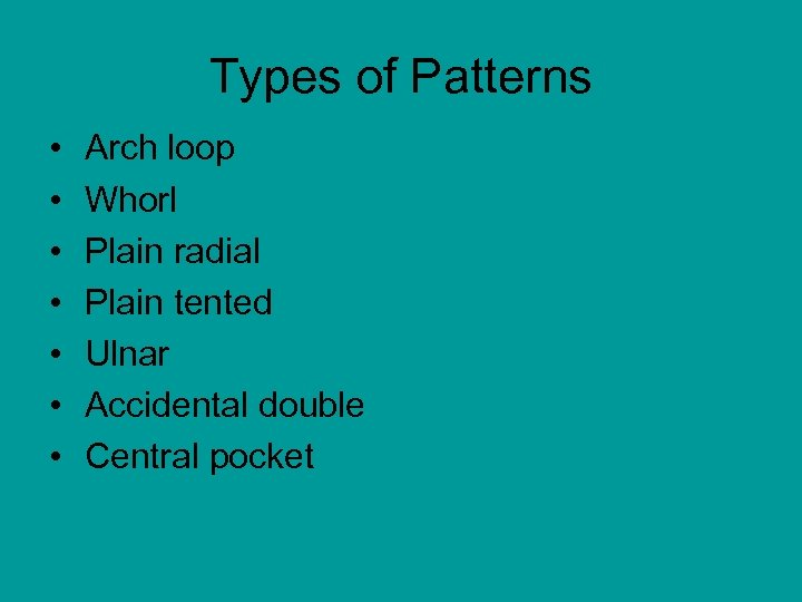 Types of Patterns • • Arch loop Whorl Plain radial Plain tented Ulnar Accidental