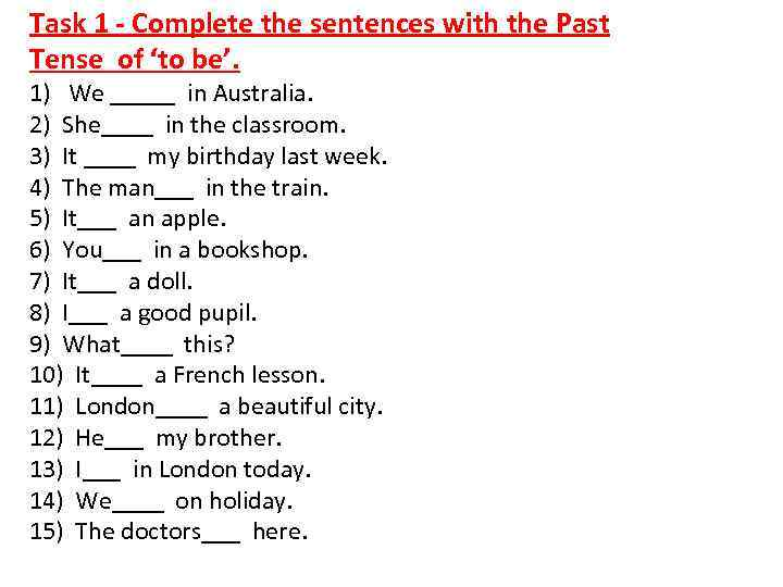 Task 1 - Complete the sentences with the Past Tense of 'to be'. 1)