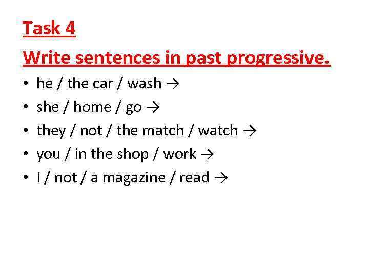 Task 4 Write sentences in past progressive. • • • he / the car