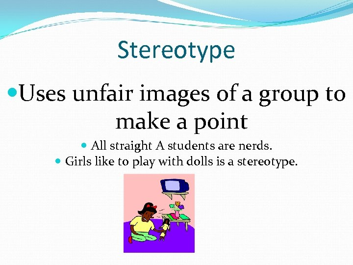 Stereotype Uses unfair images of a group to make a point All straight A