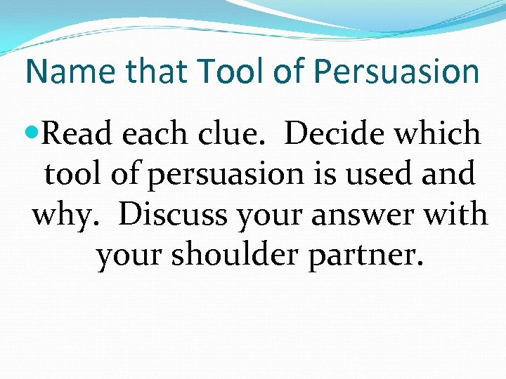 Name that Tool of Persuasion Read each clue. Decide which tool of persuasion is