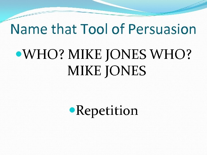 Name that Tool of Persuasion WHO? MIKE JONES Repetition
