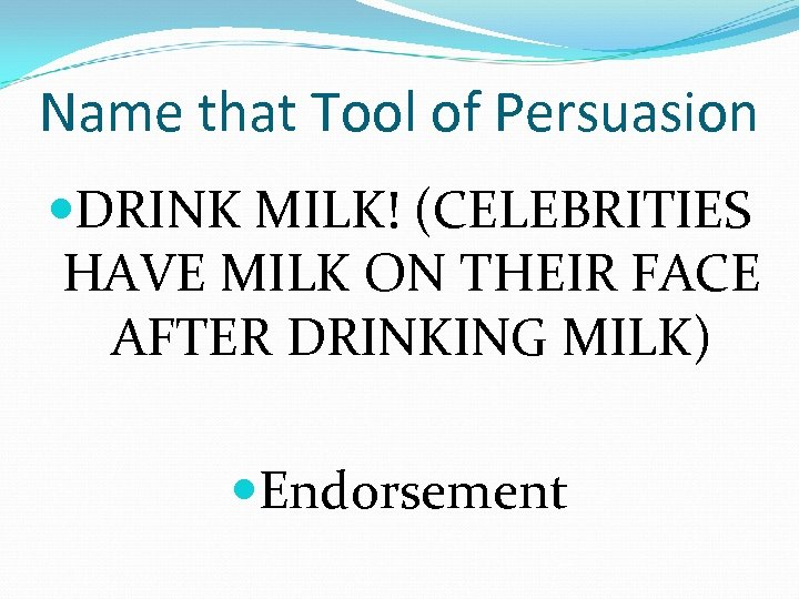 Name that Tool of Persuasion DRINK MILK! (CELEBRITIES HAVE MILK ON THEIR FACE AFTER