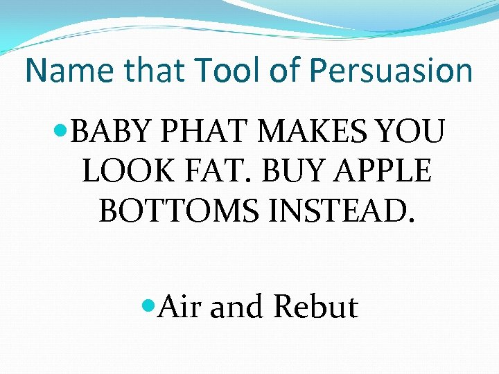 Name that Tool of Persuasion BABY PHAT MAKES YOU LOOK FAT. BUY APPLE BOTTOMS