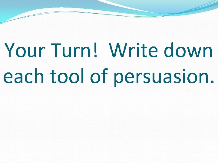 Your Turn! Write down each tool of persuasion.