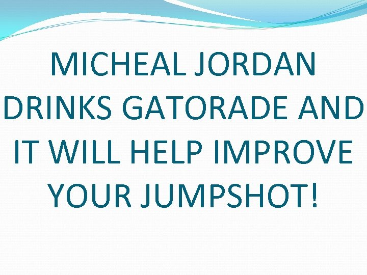 MICHEAL JORDAN DRINKS GATORADE AND IT WILL HELP IMPROVE YOUR JUMPSHOT!