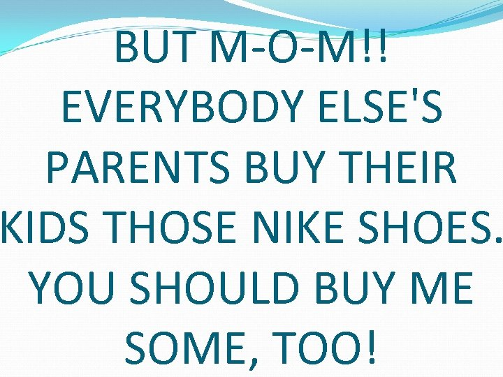 BUT M-O-M!! EVERYBODY ELSE'S PARENTS BUY THEIR KIDS THOSE NIKE SHOES. YOU SHOULD BUY