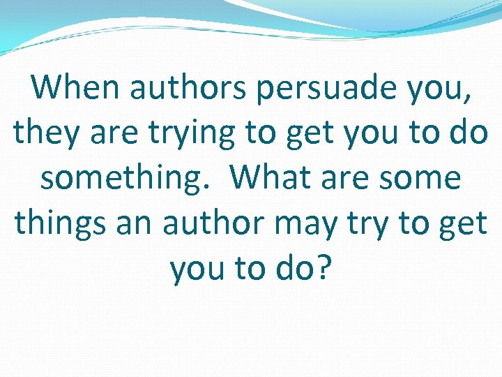 When authors persuade you, they are trying to get you to do something. What