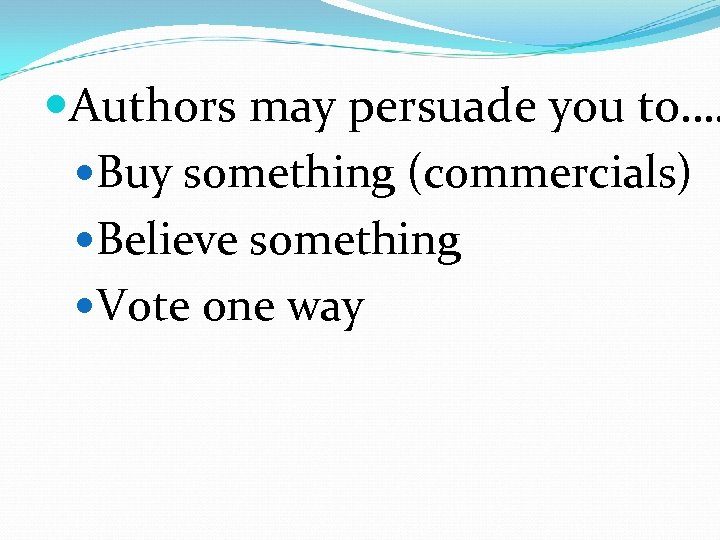 Authors may persuade you to…. Buy something (commercials) Believe something Vote one way