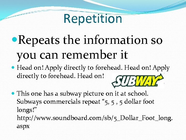 Repetition Repeats the information so you can remember it Head on! Apply directly to