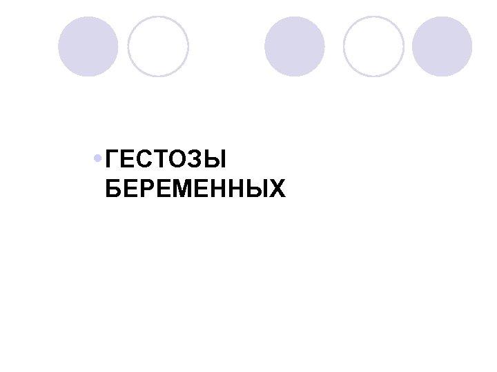 ГЕСТОЗЫ БЕРЕМЕННЫХ