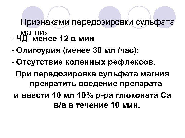 Признаками передозировки сульфата магния - ЧД менее 12 в мин - Олигоурия (менее 30