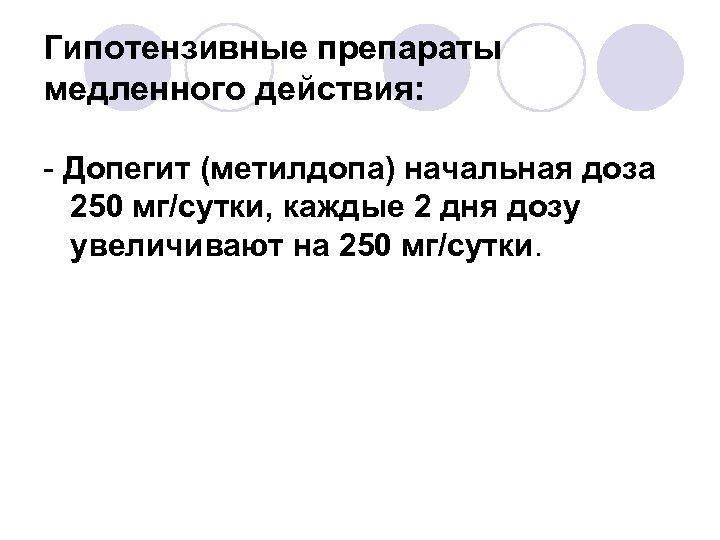 Гипотензивные препараты медленного действия: - Допегит (метилдопа) начальная доза 250 мг/сутки, каждые 2 дня
