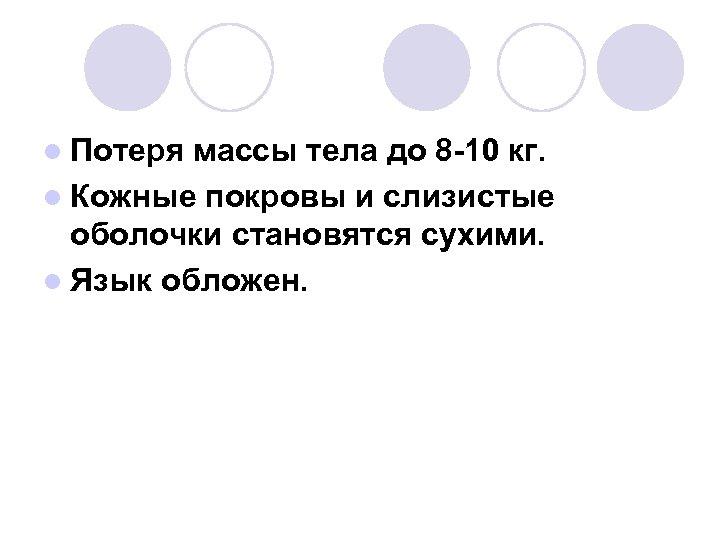l Потеря массы тела до 8 -10 кг. l Кожные покровы и слизистые оболочки