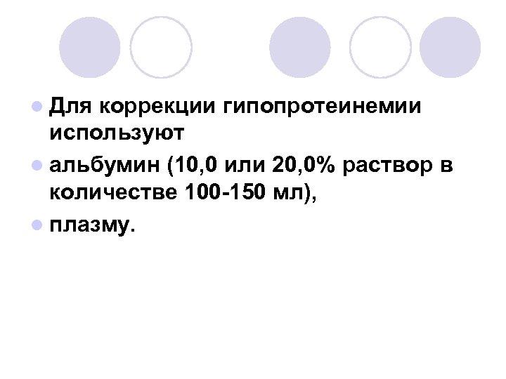 l Для коррекции гипопротеинемии используют l альбумин (10, 0 или 20, 0% раствор в
