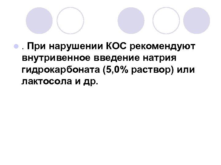 l. При нарушении КОС рекомендуют внутривенное введение натрия гидрокарбоната (5, 0% раствор) или лактосола
