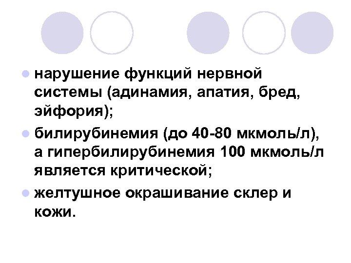 l нарушение функций нервной системы (адинамия, апатия, бред, эйфория); l билирубинемия (до 40 -80