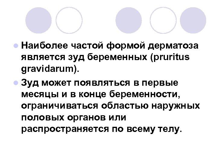 l Наиболее частой формой дерматоза является зуд беременных (pruritus gravidarum). l Зуд может появляться