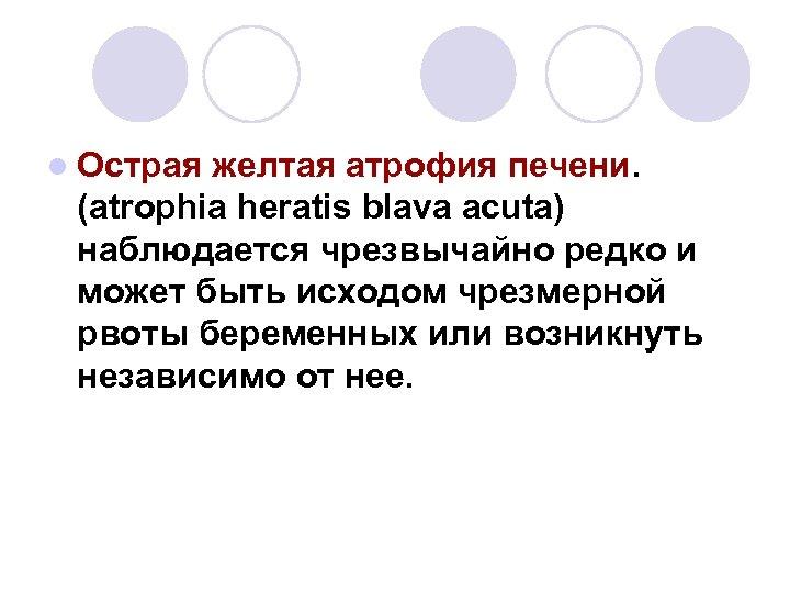 l Острая желтая атрофия печени. (atrophia heratis blava acuta) наблюдается чрезвычайно редко и может