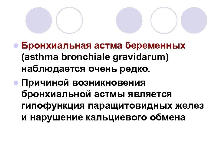 l Бронхиальная астма беременных (asthma bronchiale gravidarum) наблюдается очень редко. l Причиной возникновения бронхиальной