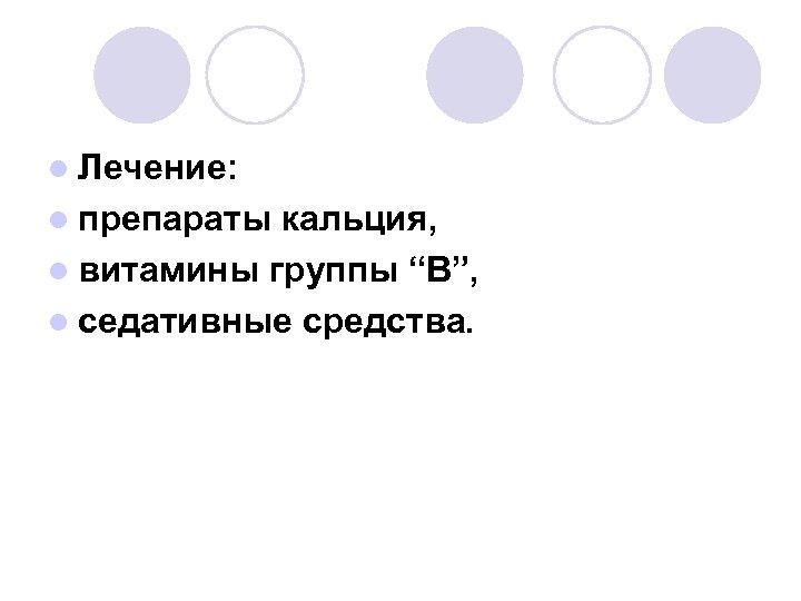 """l Лечение: l препараты кальция, l витамины группы """"В"""", l седативные средства."""