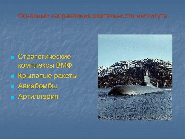 Основные направления деятельности института n n Стратегические комплексы ВМФ Крылатые ракеты Авиабомбы Артиллерия