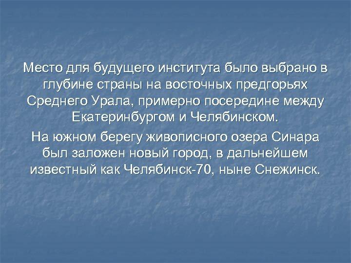 Место для будущего института было выбрано в глубине страны на восточных предгорьях Среднего Урала,