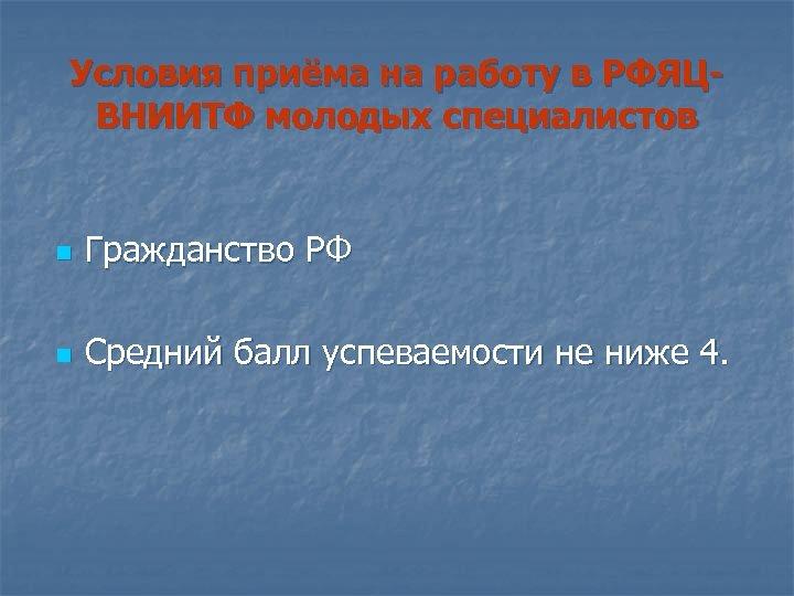 Условия приёма на работу в РФЯЦВНИИТФ молодых специалистов n Гражданство РФ n Средний балл