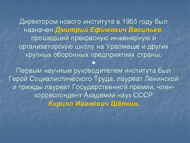 Директором нового института в 1955 году был назначен Дмитрий Ефимович Васильев, прошедший прекрасную инженерную