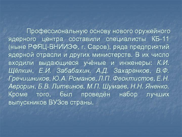 Профессиональную основу нового оружейного ядерного центра составили специалисты КБ-11 (ныне РФЯЦ-ВНИИЭФ, г. Саров), ряда