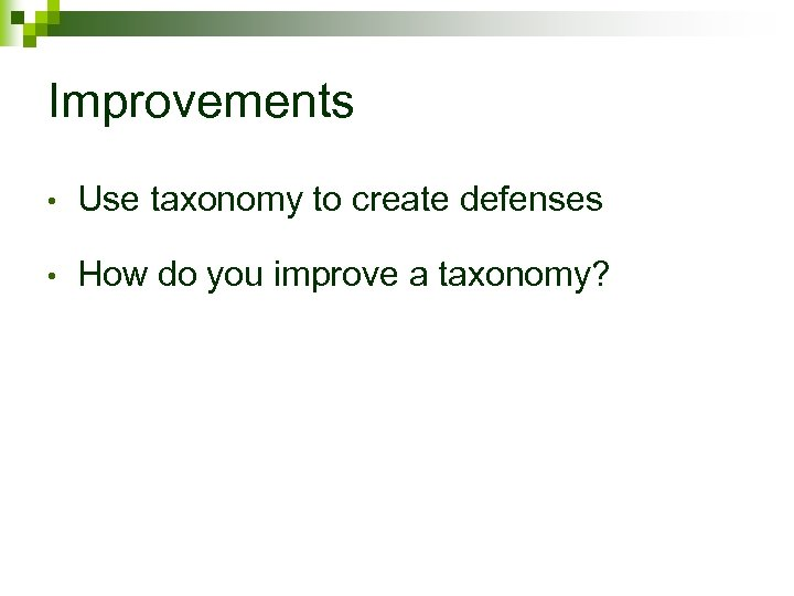 Improvements • Use taxonomy to create defenses • How do you improve a taxonomy?