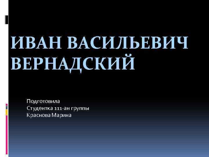 ИВАН ВАСИЛЬЕВИЧ ВЕРНАДСКИЙ Подготовила Студентка 111 -ан группы Краснова Марина