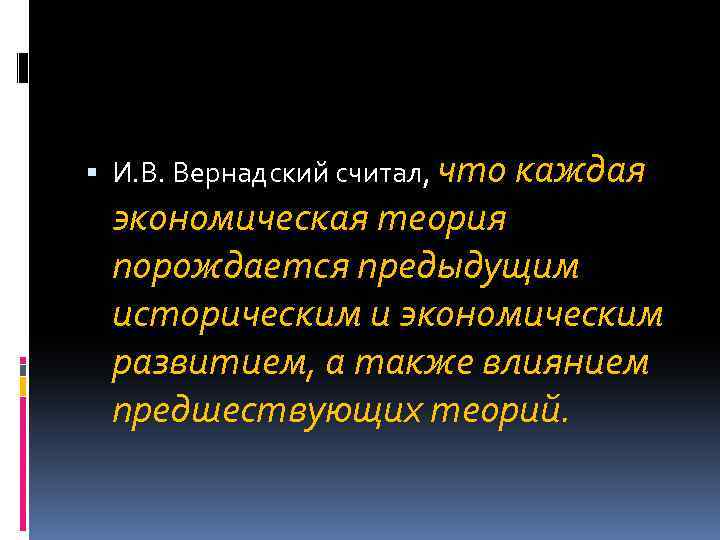 И. В. Вернадский считал, что каждая экономическая теория порождается предыдущим историческим и экономическим
