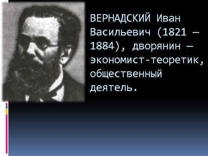 ВЕРНАДСКИЙ Иван Васильевич (1821 — 1884), дворянин — экономист-теоретик, общественный деятель.