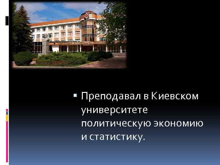Преподавал в Киевском университете политическую экономию и статистику.