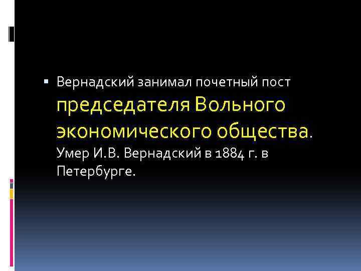 Вернадский занимал почетный пост председателя Вольного экономического общества. Умер И. В. Вернадский в