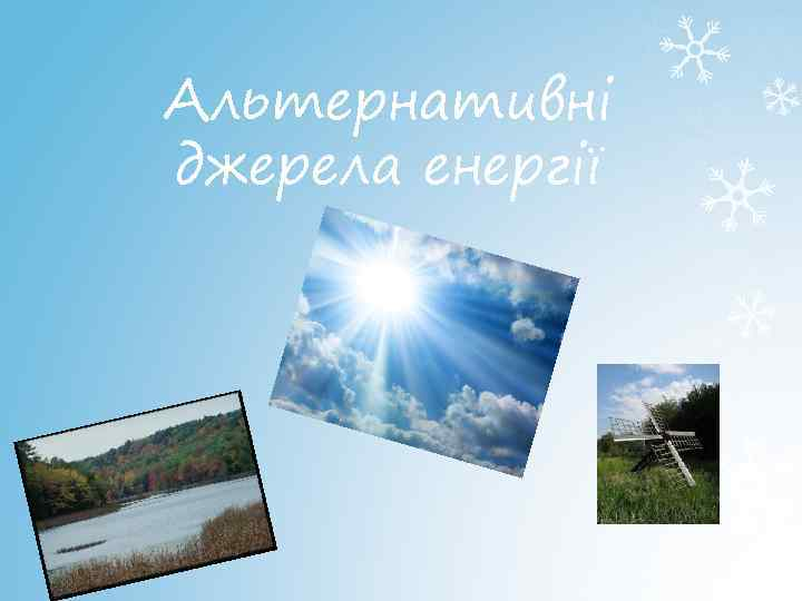Альтернативні джерела енергії 1. Енергія Сонця 2. Енергія вітру 3. Енергія річок