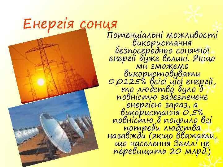Енергія сонця Потенціальні можливості використання безпосередньо сонячної енергії дуже великі. Якщо ми зможемо використовувати
