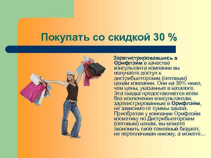 Покупать со скидкой 30 % Зарегистрировавшись в Орифлэйм в качестве консультанта компании вы получаете