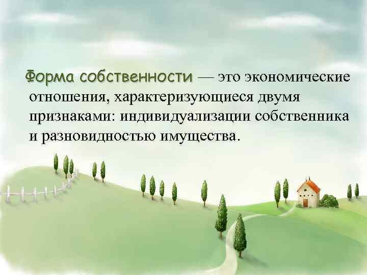 Форма собственности — это экономические отношения, характеризующиеся двумя признаками: индивидуализации собственника и разновидностью имущества.