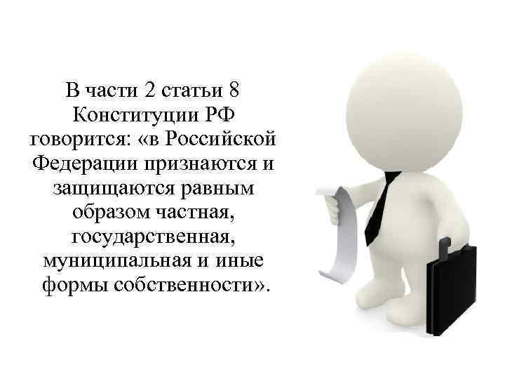 В части 2 статьи 8 Конституции РФ говорится: «в Российской Федерации признаются и защищаются