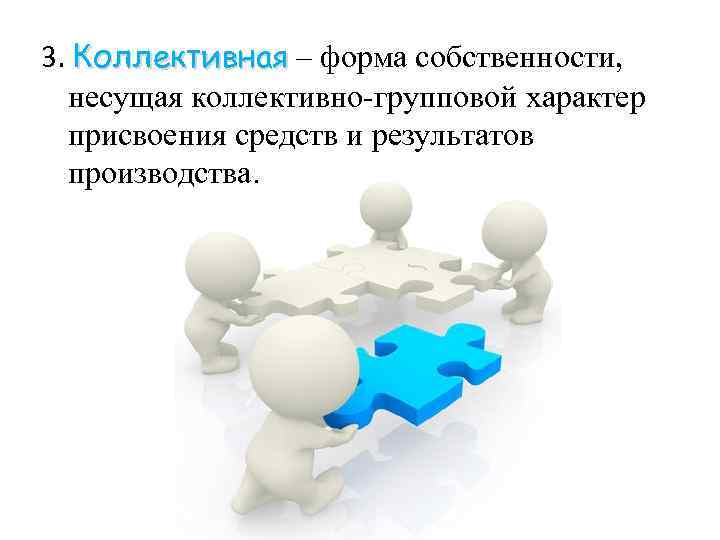 3. Коллективная – форма собственности, несущая коллективно-групповой характер присвоения средств и результатов производства.