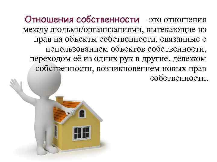 Отношения собственности – это отношения между людьми/организациями, вытекающие из прав на объекты собственности, связанные