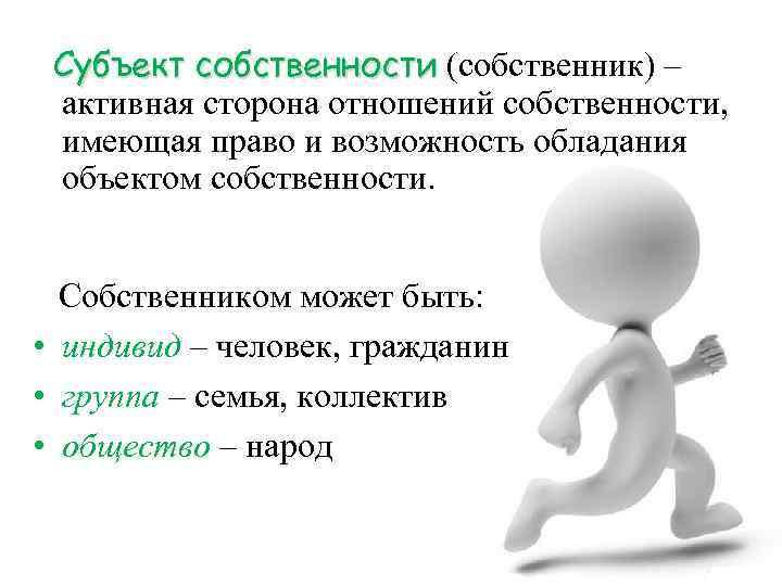 Субъект собственности (собственник) – активная сторона отношений собственности, имеющая право и возможность обладания объектом