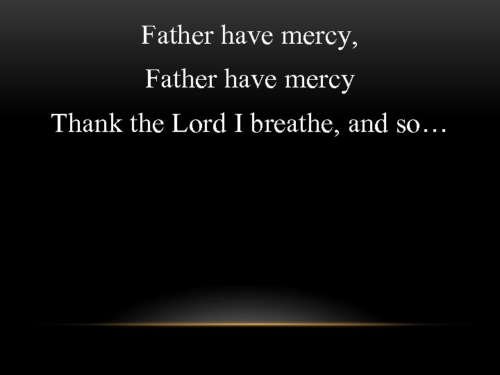 Father have mercy, Father have mercy Thank the Lord I breathe, and so…